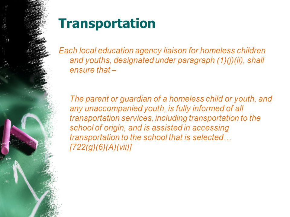 Transportation Each local education agency liaison for homeless children and youths, designated under paragraph (1)(j)(ii), shall ensure that –