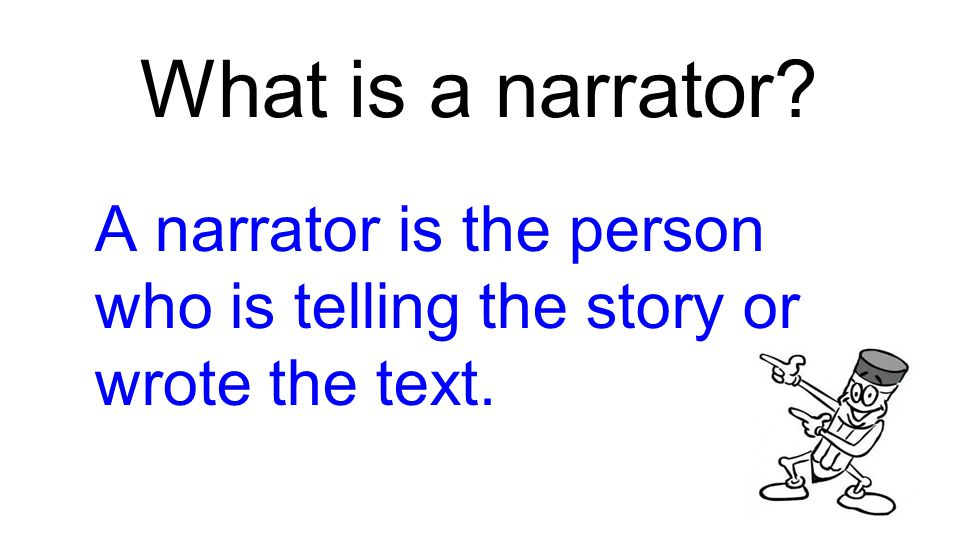What is a narrator A narrator is the person who is telling the story or wrote the text.