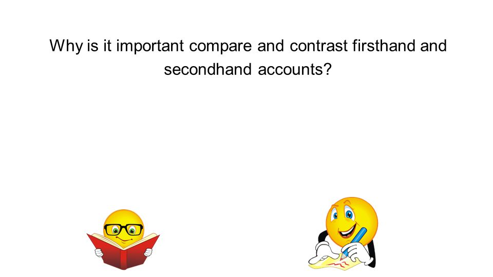 Why is it important compare and contrast firsthand and secondhand accounts