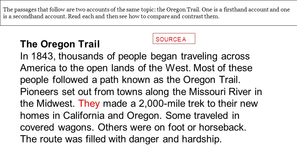 The passages that follow are two accounts of the same topic: the Oregon Trail. One is a firsthand account and one is a secondhand account. Read each and then see how to compare and contrast them.