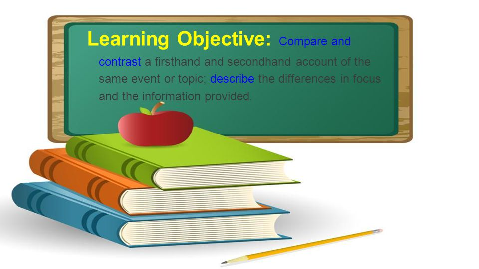 Learning Objective: Compare and contrast a firsthand and secondhand account of the same event or topic; describe the differences in focus and the information provided.