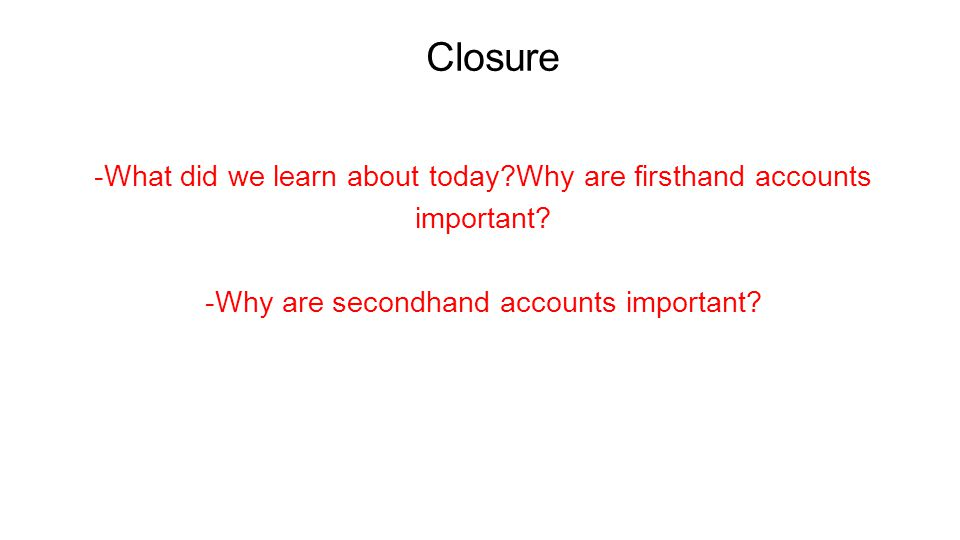 Closure -What did we learn about today Why are firsthand accounts important -Why are secondhand accounts important