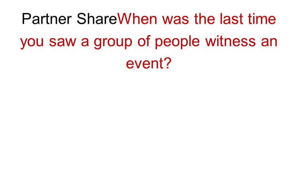 Partner ShareWhen was the last time you saw a group of people witness an event
