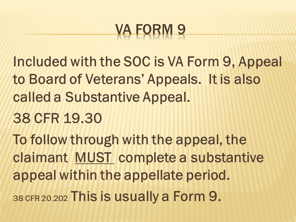 Va form 9 Included with the SOC is VA Form 9, Appeal to Board of Veterans' Appeals. It is also called a Substantive Appeal.