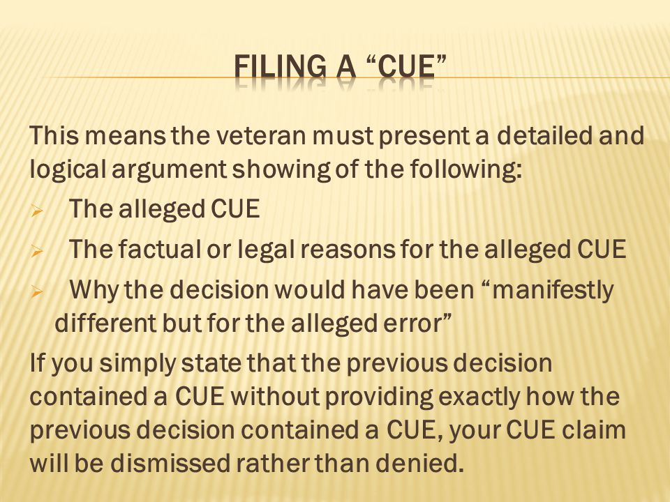 Filing a cue This means the veteran must present a detailed and logical argument showing of the following:
