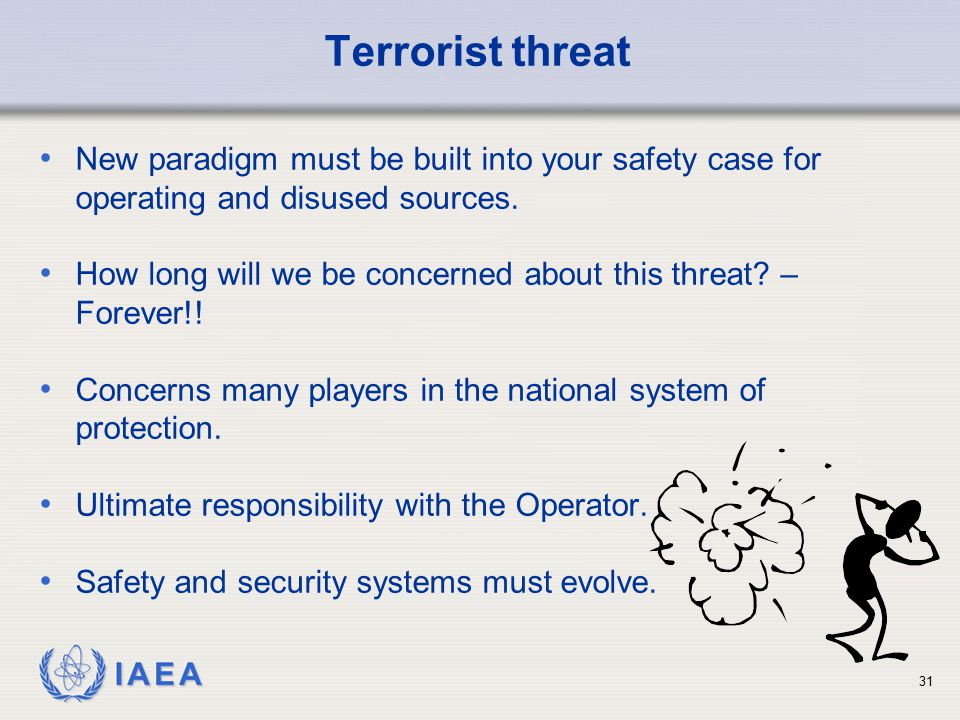 Terrorist threat New paradigm must be built into your safety case for operating and disused sources.
