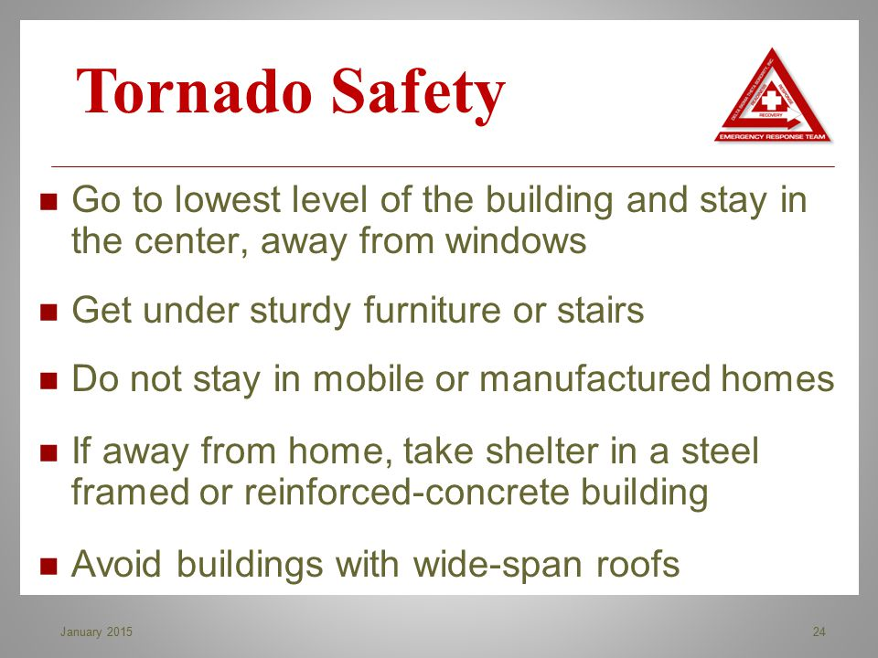 Tornado Safety Go to lowest level of the building and stay in the center, away from windows. Get under sturdy furniture or stairs.