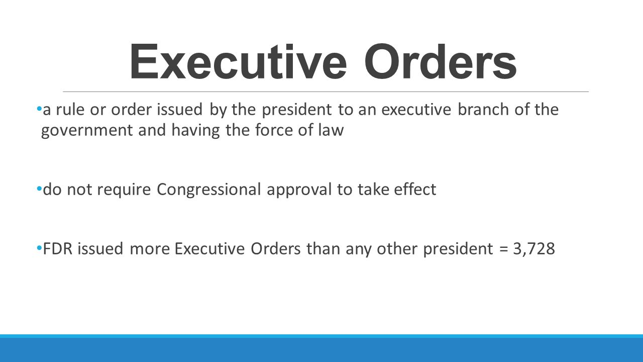 Executive Orders a rule or order issued by the president to an executive branch of the government and having the force of law.