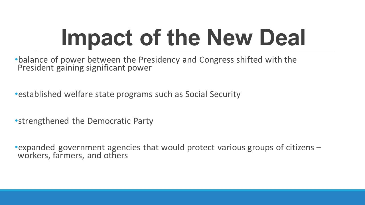 Impact of the New Deal balance of power between the Presidency and Congress shifted with the President gaining significant power.