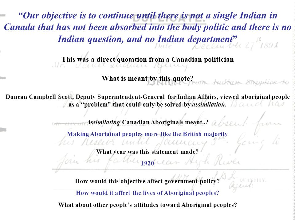 Our objective is to continue until there is not a single Indian in Canada that has not been absorbed into the body politic and there is no Indian question, and no Indian department