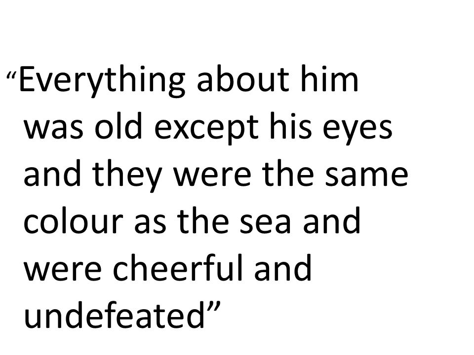 Everything about him was old except his eyes and they were the same colour as the sea and were cheerful and undefeated