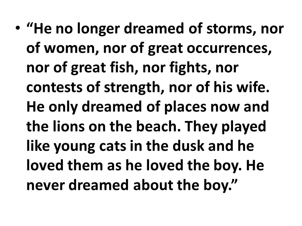 He no longer dreamed of storms, nor of women, nor of great occurrences, nor of great fish, nor fights, nor contests of strength, nor of his wife.