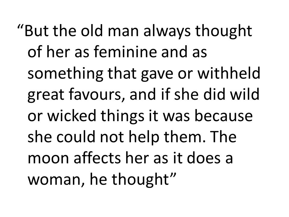 But the old man always thought of her as feminine and as something that gave or withheld great favours, and if she did wild or wicked things it was because she could not help them.