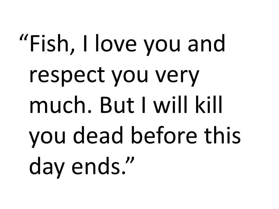 Fish, I love you and respect you very much
