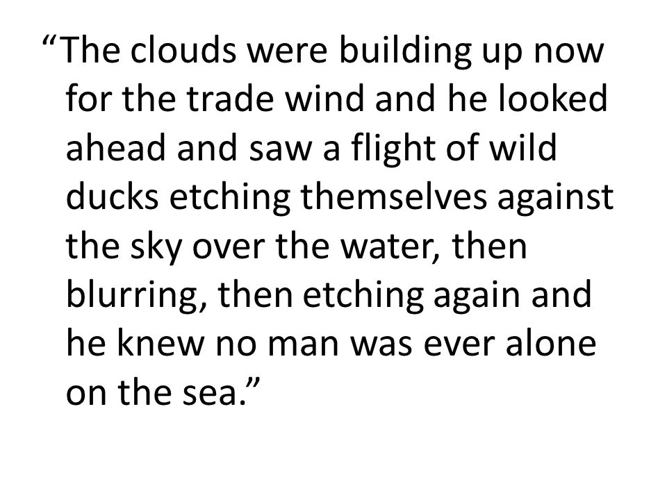 The clouds were building up now for the trade wind and he looked ahead and saw a flight of wild ducks etching themselves against the sky over the water, then blurring, then etching again and he knew no man was ever alone on the sea.