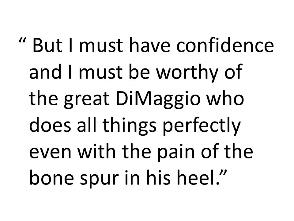 But I must have confidence and I must be worthy of the great DiMaggio who does all things perfectly even with the pain of the bone spur in his heel.