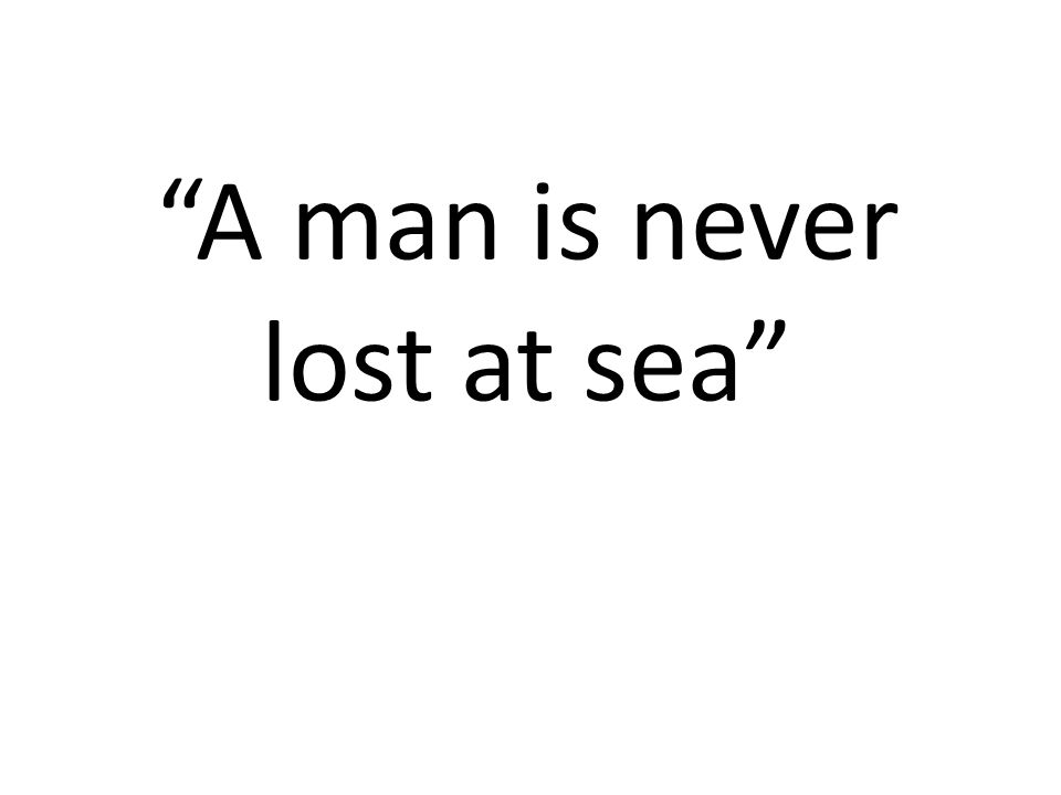 A man is never lost at sea