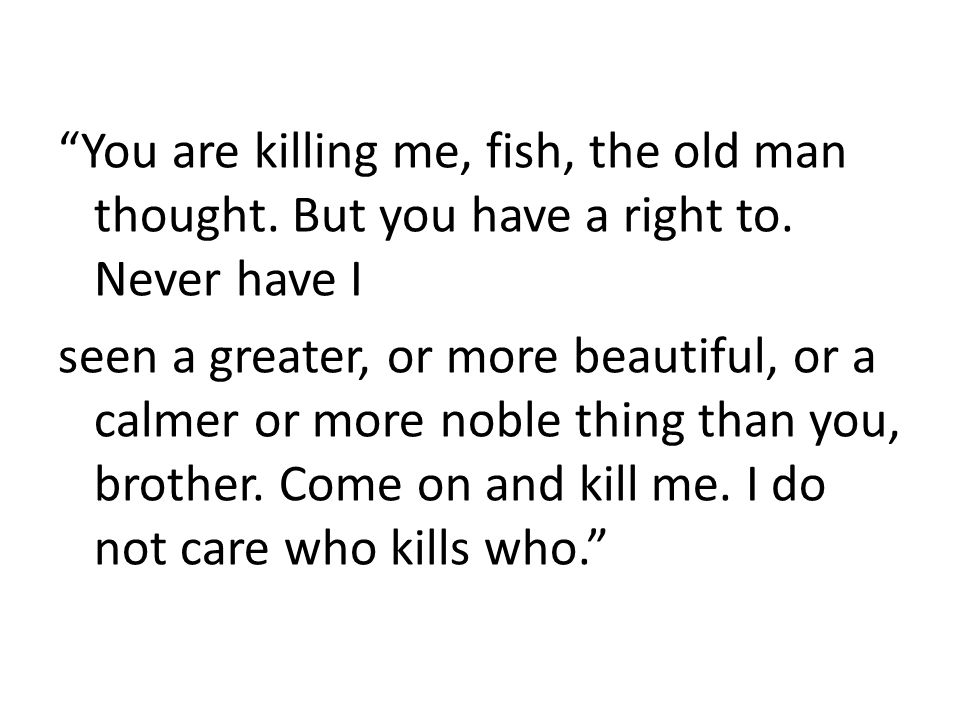 You are killing me, fish, the old man thought. But you have a right to.