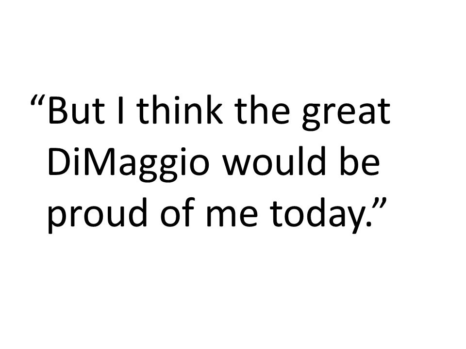 But I think the great DiMaggio would be proud of me today.