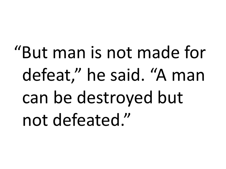 But man is not made for defeat, he said
