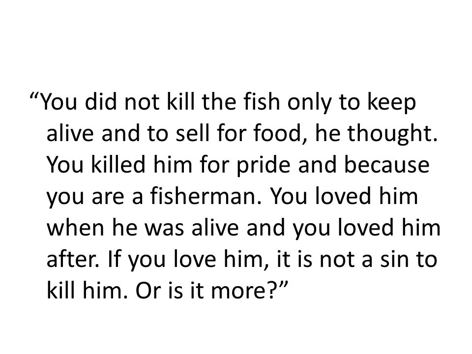 You did not kill the fish only to keep alive and to sell for food, he thought.