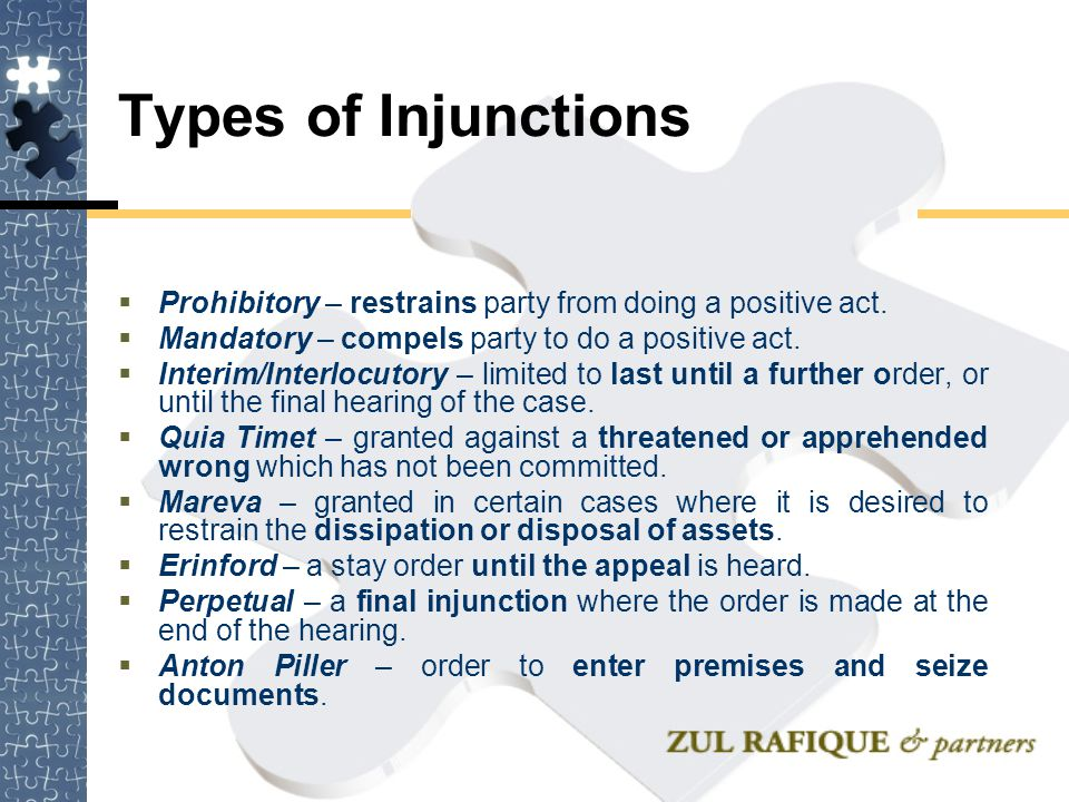Types of Injunctions Prohibitory – restrains party from doing a positive act. Mandatory – compels party to do a positive act.