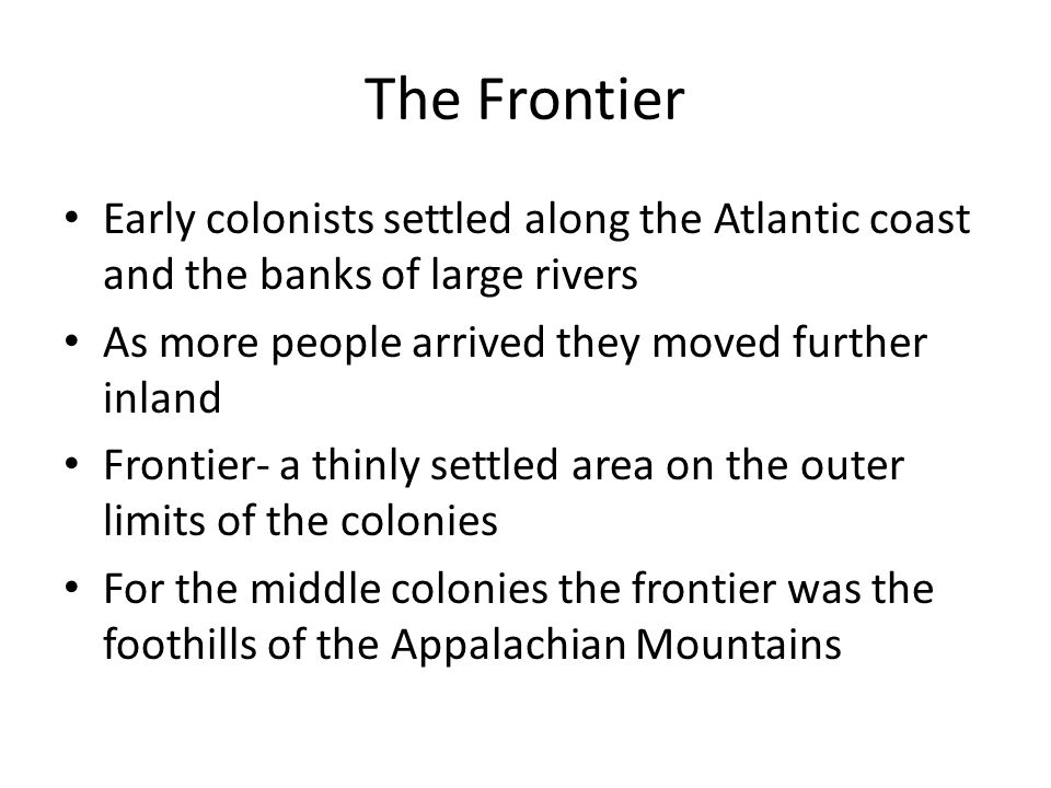 The Frontier Early colonists settled along the Atlantic coast and the banks of large rivers. As more people arrived they moved further inland.