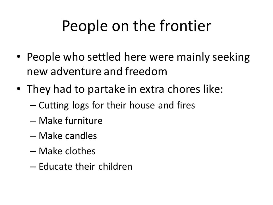 People on the frontier People who settled here were mainly seeking new adventure and freedom. They had to partake in extra chores like: