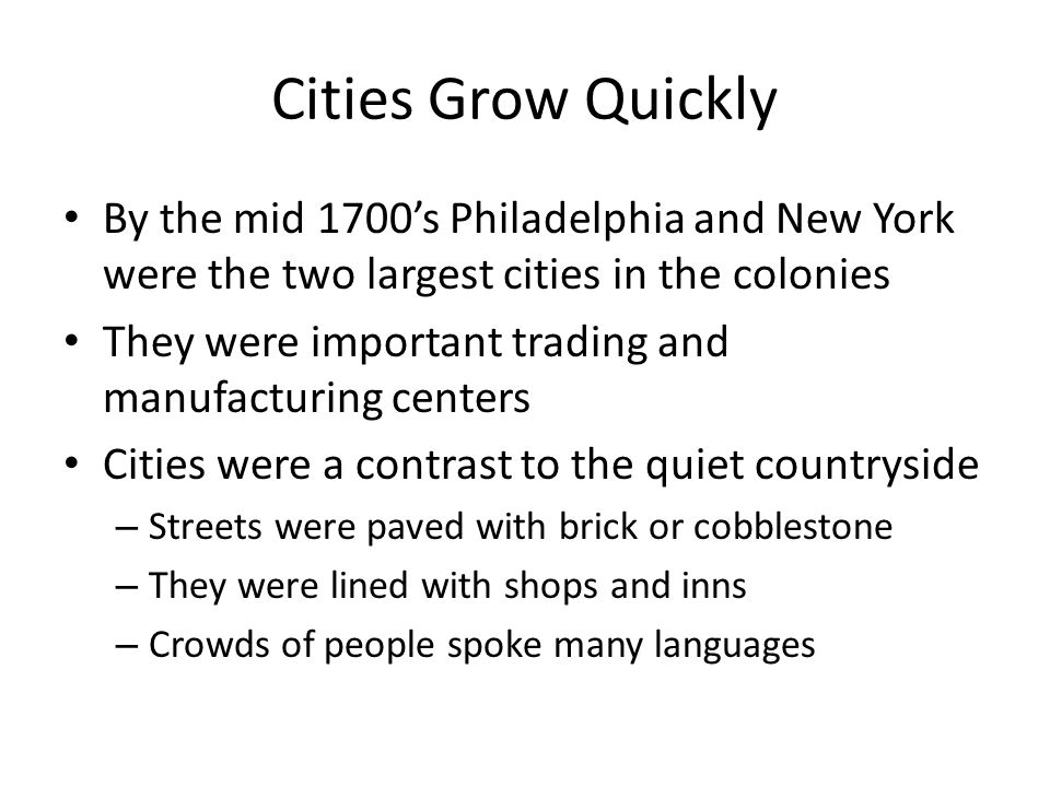 Cities Grow Quickly By the mid 1700's Philadelphia and New York were the two largest cities in the colonies.