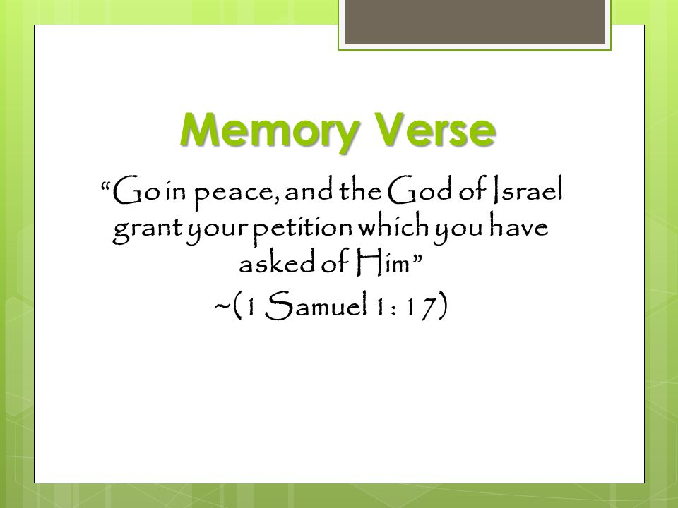 Memory Verse Go in peace, and the God of Israel grant your petition which you have asked of Him ~(1 Samuel 1: 17)