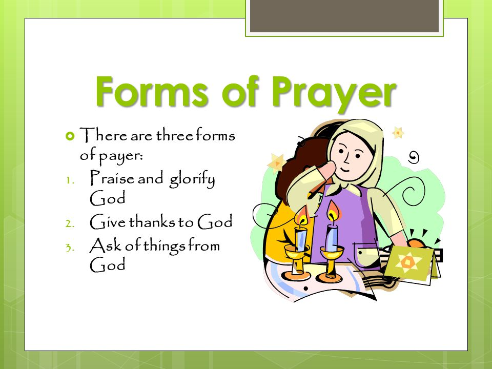 Forms of Prayer There are three forms of payer: Praise and glorify God