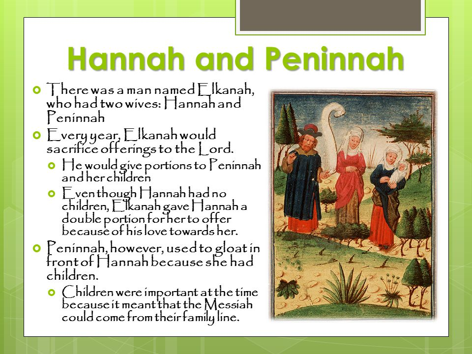 Hannah and Peninnah There was a man named Elkanah, who had two wives: Hannah and Peninnah.