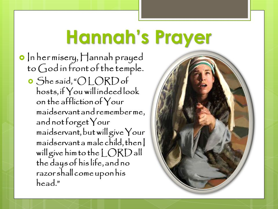 Hannah's Prayer In her misery, Hannah prayed to God in front of the temple.