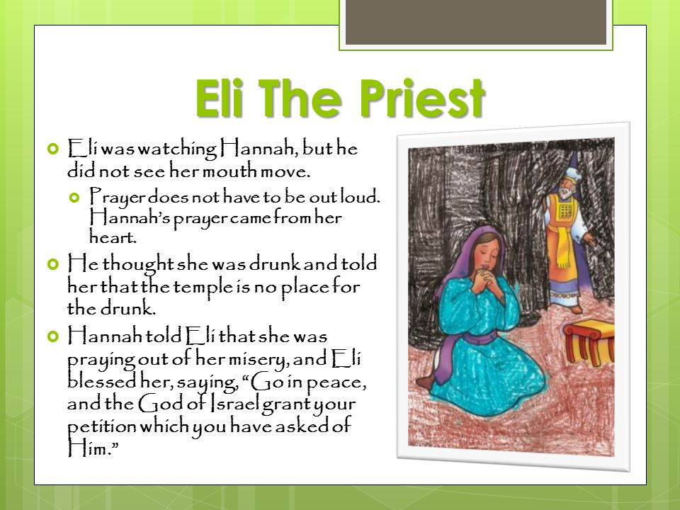 Eli The Priest Eli was watching Hannah, but he did not see her mouth move. Prayer does not have to be out loud. Hannah's prayer came from her heart.