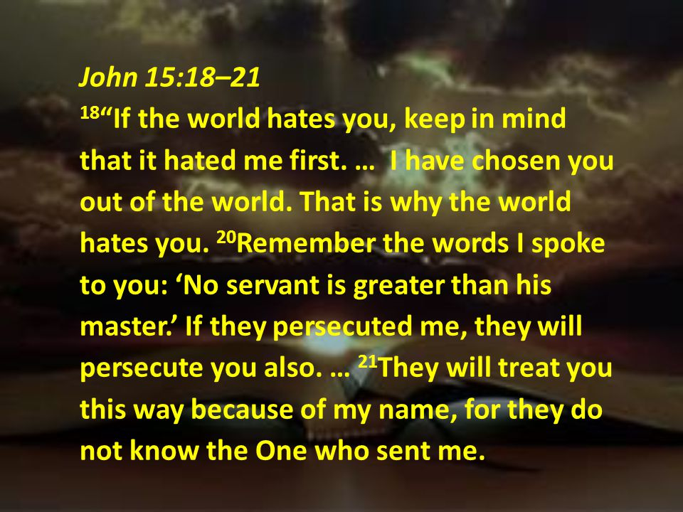 John 15:18–21 18 If the world hates you, keep in mind that it hated me first.