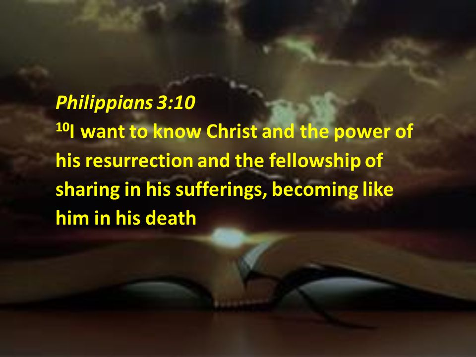 Philippians 3:10 10I want to know Christ and the power of his resurrection and the fellowship of sharing in his sufferings, becoming like him in his death