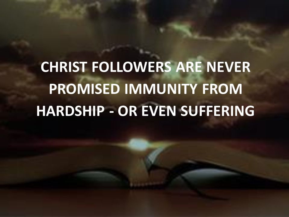 CHRIST FOLLOWERS ARE NEVER PROMISED IMMUNITY FROM HARDSHIP - OR EVEN SUFFERING