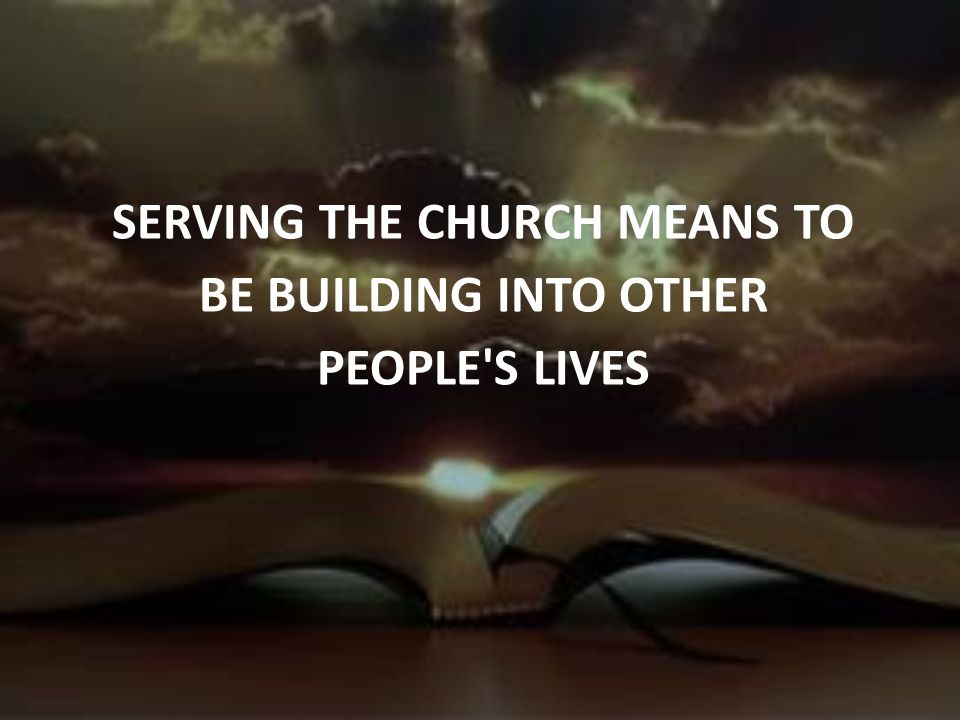 SERVING THE CHURCH MEANS TO BE BUILDING INTO OTHER PEOPLE S LIVES