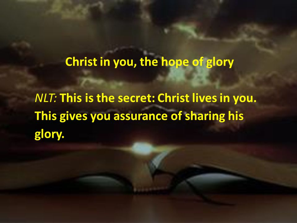 Christ in you, the hope of glory NLT: This is the secret: Christ lives in you.