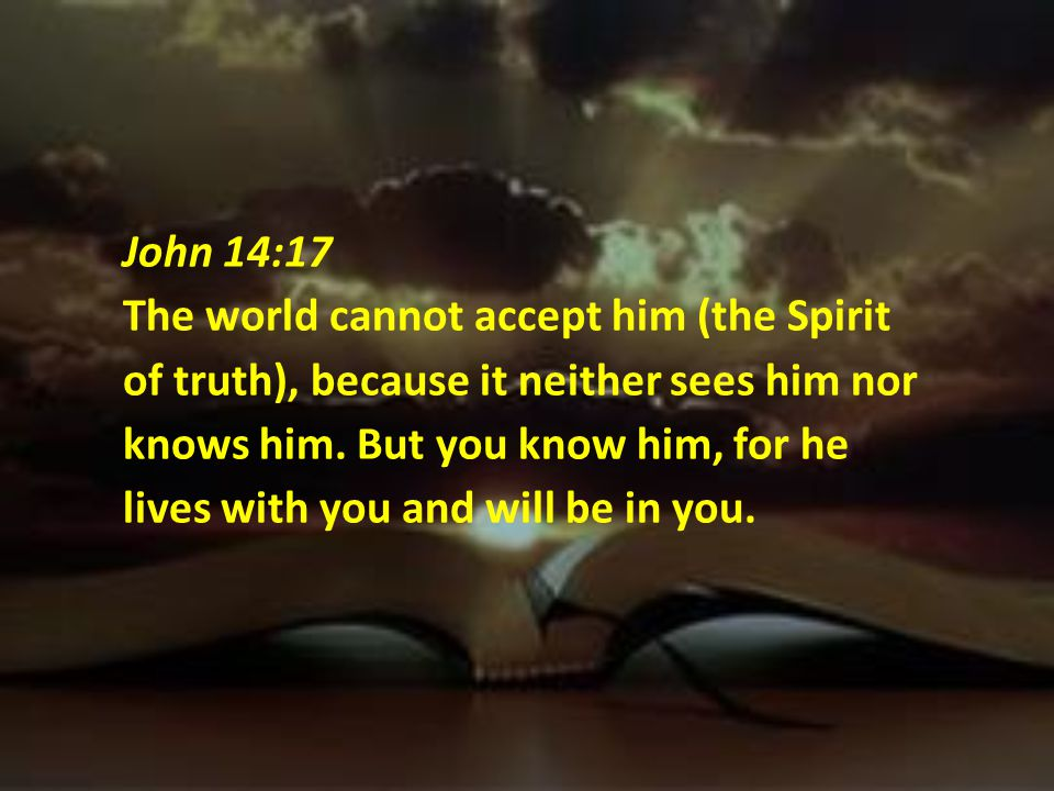 John 14:17 The world cannot accept him (the Spirit of truth), because it neither sees him nor knows him.