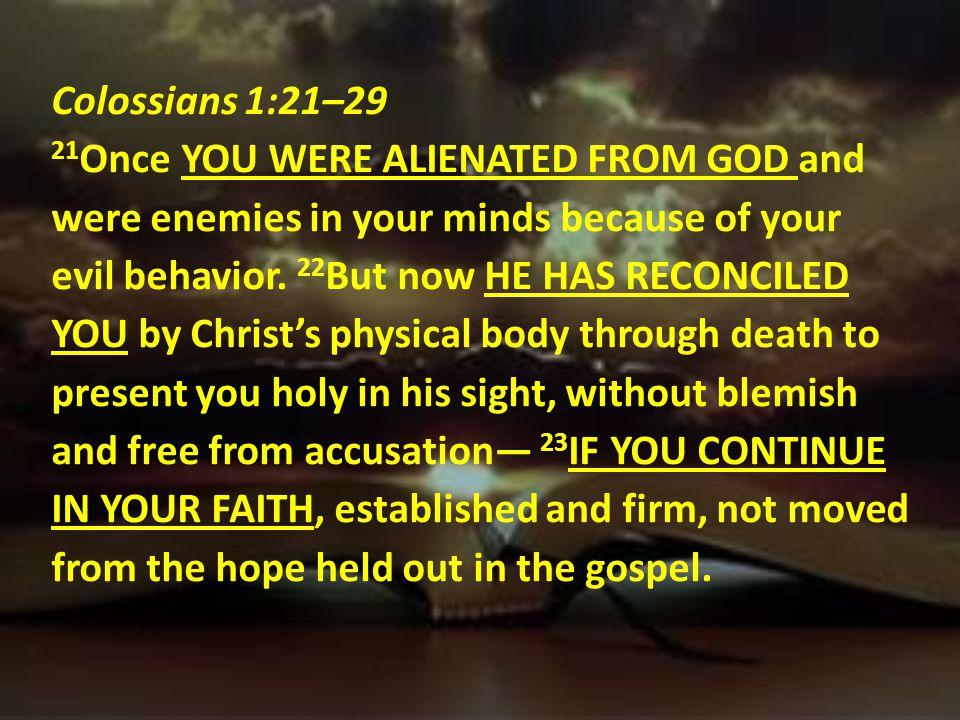 Colossians 1:21–29 21Once YOU WERE ALIENATED FROM GOD and were enemies in your minds because of your evil behavior.
