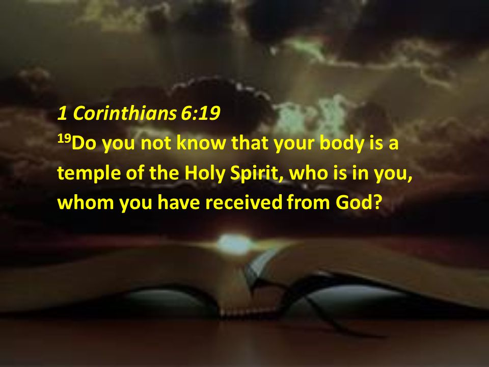 1 Corinthians 6:19 19Do you not know that your body is a temple of the Holy Spirit, who is in you, whom you have received from God