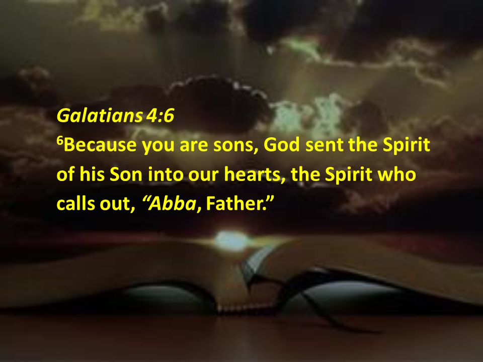 Galatians 4:6 6Because you are sons, God sent the Spirit of his Son into our hearts, the Spirit who calls out, Abba, Father.