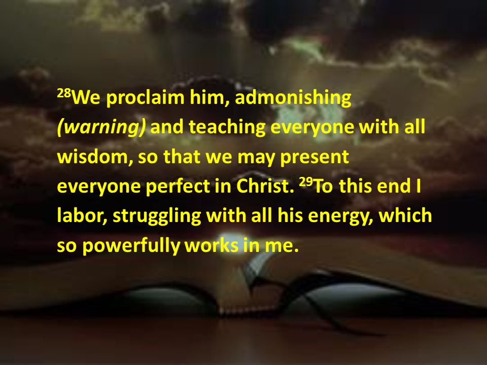 28We proclaim him, admonishing (warning) and teaching everyone with all wisdom, so that we may present everyone perfect in Christ.
