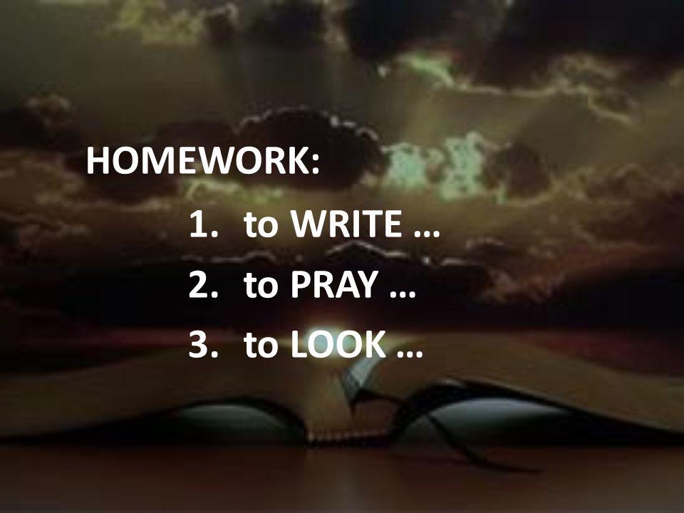 HOMEWORK: to WRITE … to PRAY … to LOOK …