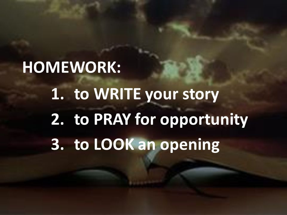 HOMEWORK: to WRITE your story to PRAY for opportunity to LOOK an opening