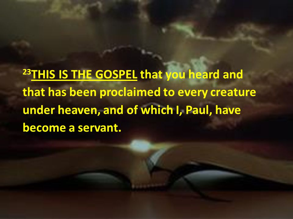 23THIS IS THE GOSPEL that you heard and that has been proclaimed to every creature under heaven, and of which I, Paul, have become a servant.