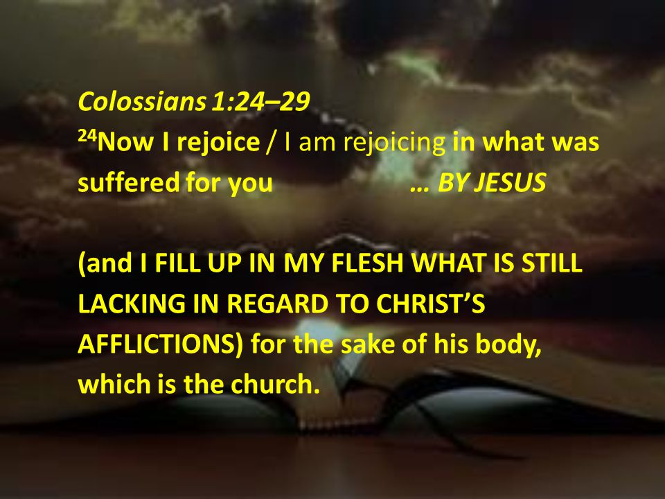 Colossians 1:24–29 24Now I rejoice / I am rejoicing in what was suffered for you … BY JESUS (and I FILL UP IN MY FLESH WHAT IS STILL LACKING IN REGARD TO CHRIST'S AFFLICTIONS) for the sake of his body, which is the church.