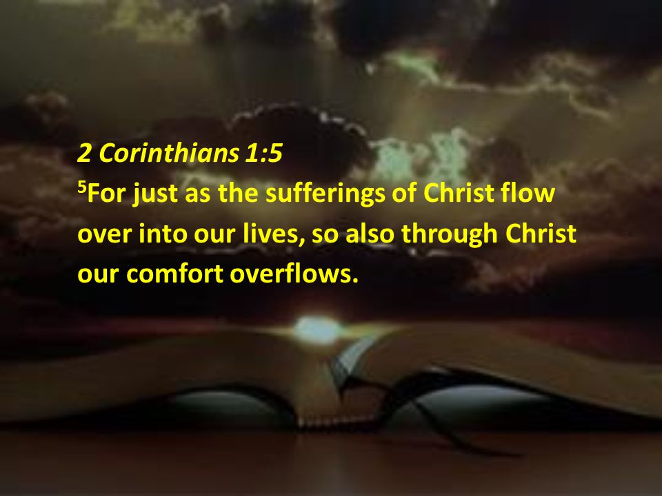 2 Corinthians 1:5 5For just as the sufferings of Christ flow over into our lives, so also through Christ our comfort overflows.