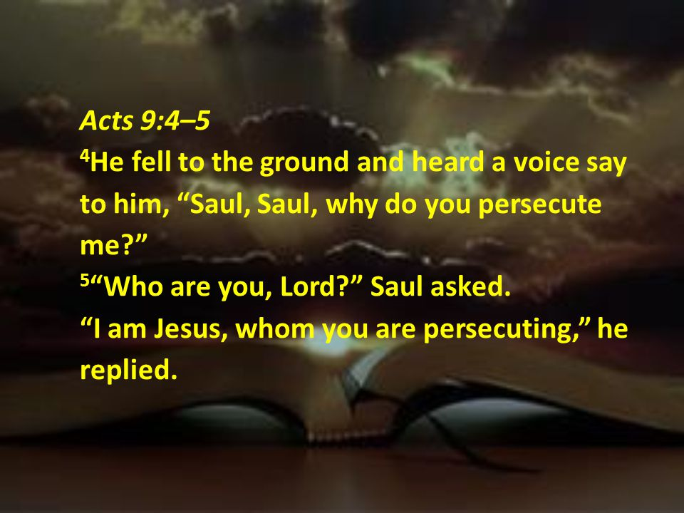 Acts 9:4–5 4He fell to the ground and heard a voice say to him, Saul, Saul, why do you persecute me 5 Who are you, Lord Saul asked.